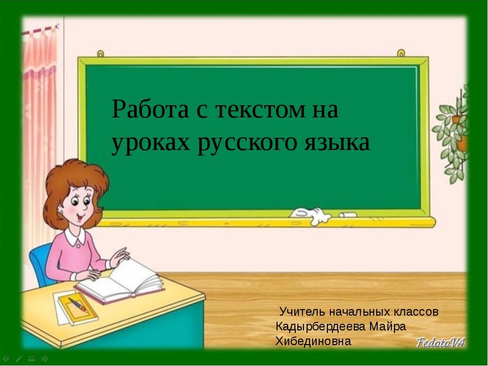 Работа с текстом на уроках русского языка Учитель начальных классов Кадырберд...