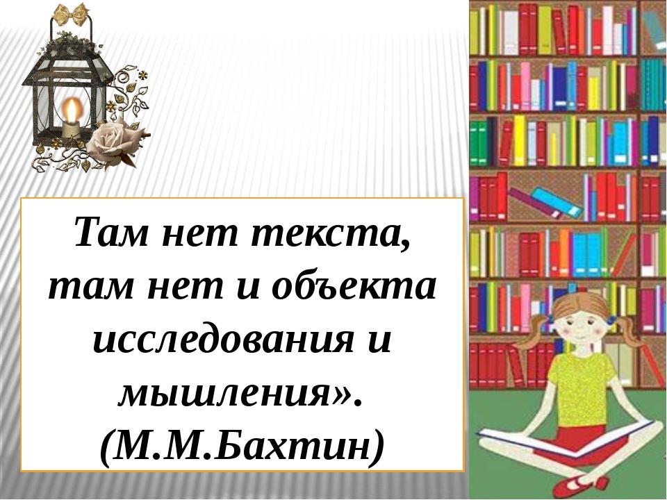 Там нет текста, там нет и объекта исследования и мышления». (М.М.Бахтин)