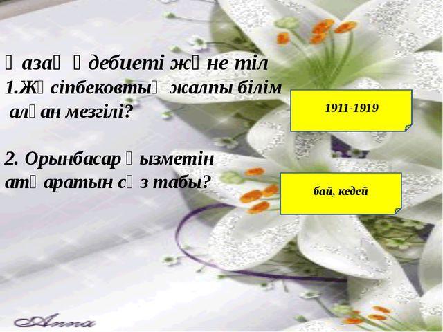 Қазақ әдебиеті және тіл 1.Жүсіпбековтың жалпы білім алған мезгілі? 2. Орынба...