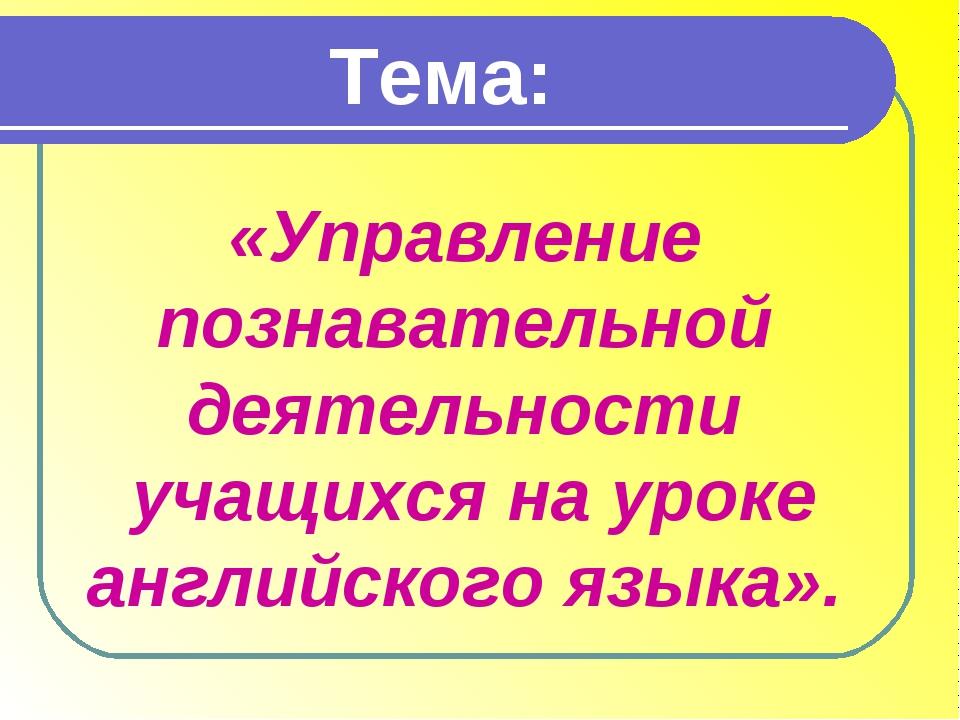 Тема: «Управление познавательной деятельности учащихся на уроке английского я...