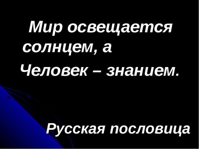 Мир освещается солнцем, а Человек – знанием. Русская пословица