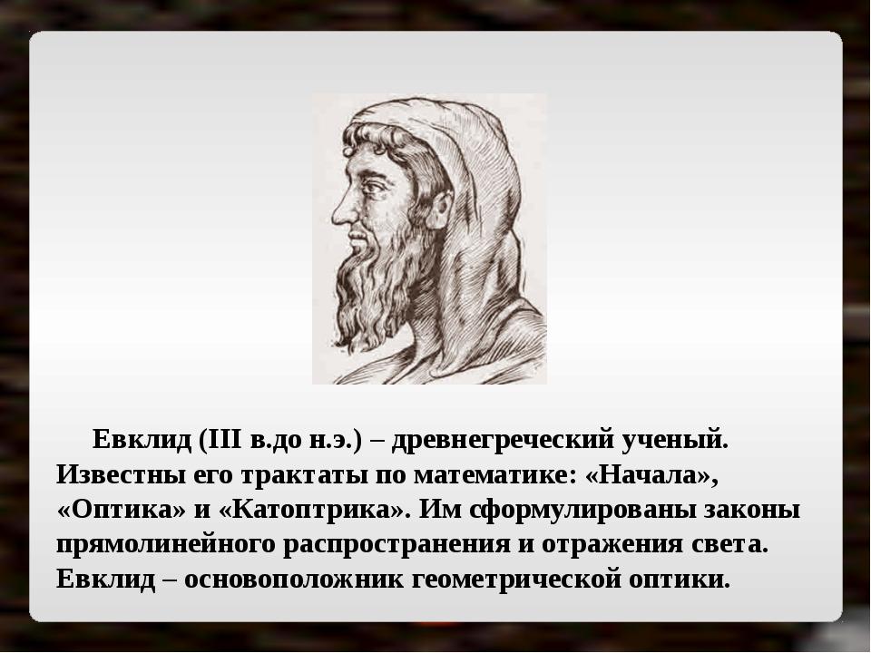 Евклид (III в.до н.э.) – древнегреческий ученый. Известны его трактаты по ма...