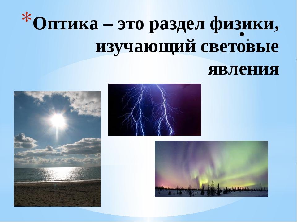 Оптика – это раздел физики, изучающий световые явления .