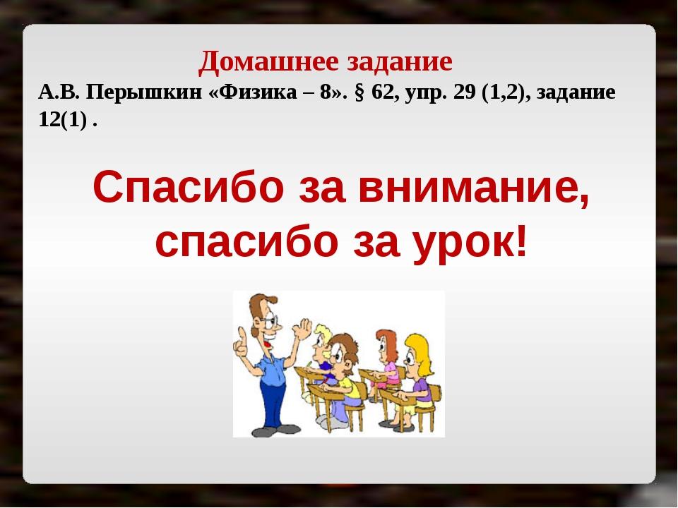 Домашнее задание А.В. Перышкин «Физика – 8». § 62, упр. 29 (1,2), задание 12(...