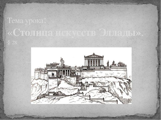 Тема урока: «Столица искусств Эллады». § 28