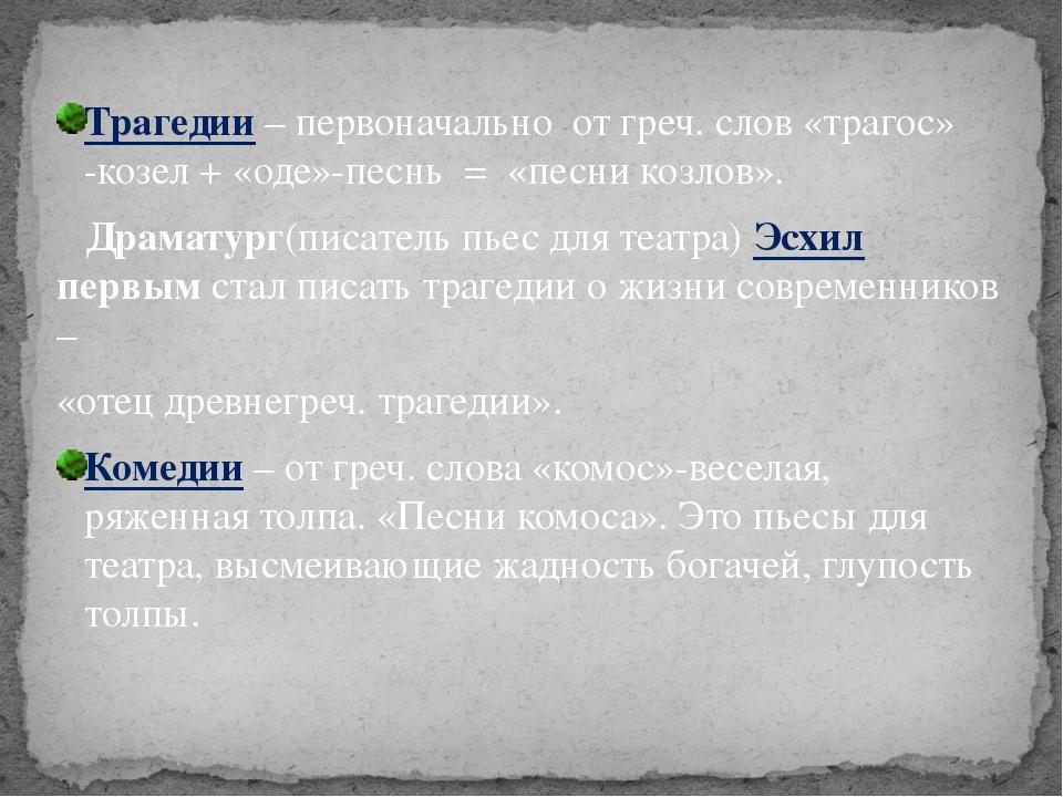 Трагедии – первоначально от греч. слов «трагос» -козел + «оде»-песнь = «песни...