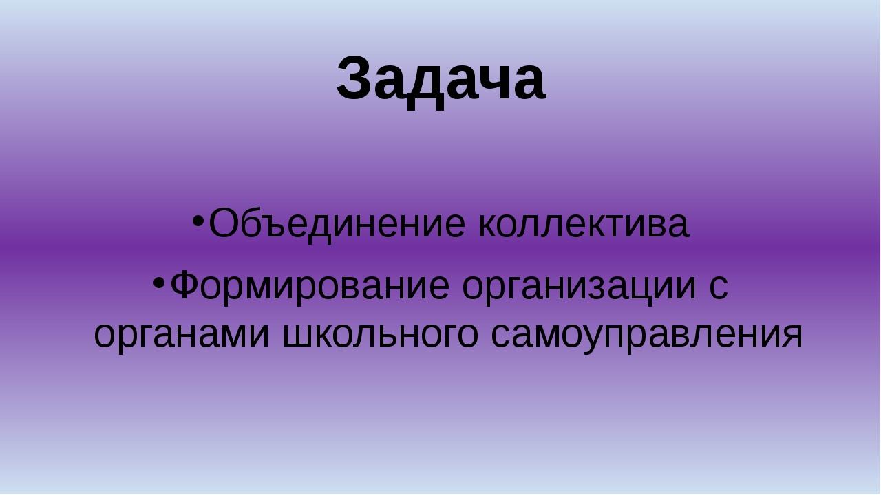 Задача Объединение коллектива Формирование организации с органами школьного с...