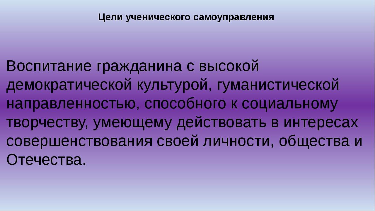 Цели ученического самоуправления Воспитание гражданина с высокой демократичес...