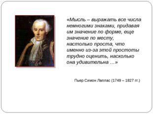 Пьер Симон Лаплас (1749 – 1827 гг.) «Мысль – выражать все числа немногими зна