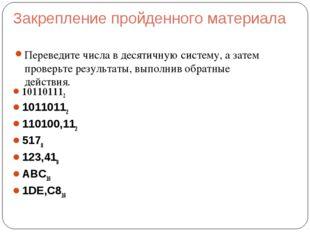 Закрепление пройденного материала Переведите числа в десятичную систему, а за