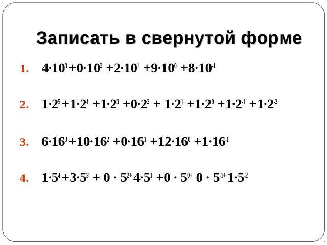 Записать в свернутой форме 4·103 +0·102 +2·101 +9·100 +8·10-1 1·25 +1·24 +1·2...