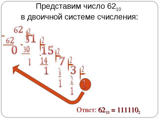 Представим число 6210 в двоичной системе счисления: Ответ: 6210 = 1111102