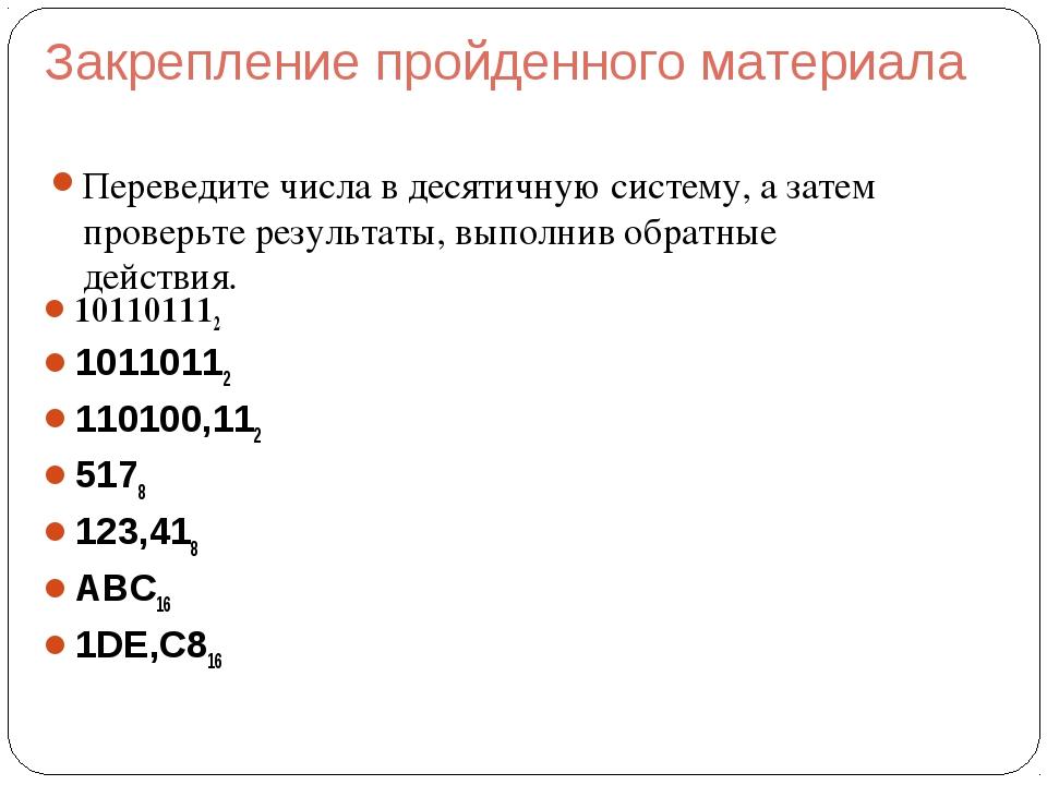 Закрепление пройденного материала Переведите числа в десятичную систему, а за...