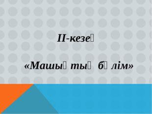 ІІ-кезең «Машықтық бөлім»