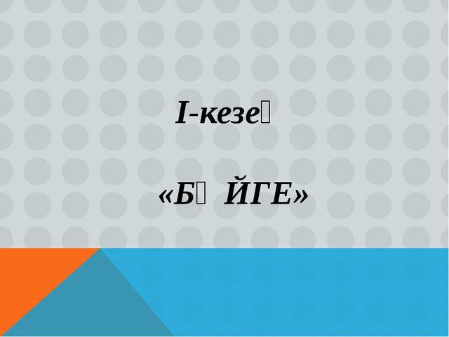 І-кезең «БӘЙГЕ»
