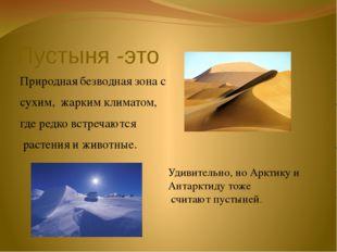 Пустыня -это Природная безводная зона с сухим, жарким климатом, где редко вст