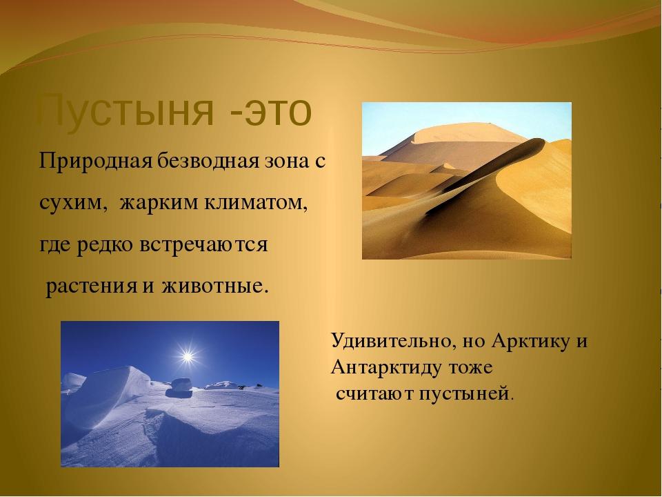 Пустыня -это Природная безводная зона с сухим, жарким климатом, где редко вст...