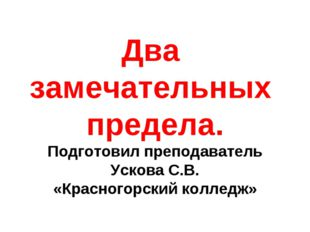 Два замечательных предела. Подготовил преподаватель Ускова С.В. «Красногорски