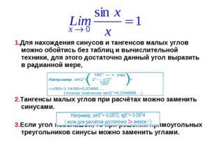 1.Для нахождения синусов и тангенсов малых углов можно обойтись без таблиц и
