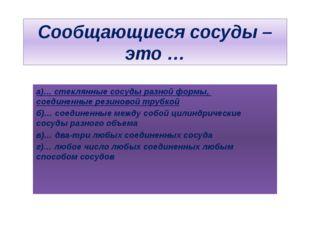 Сообщающиеся сосуды – это … а)… стеклянные сосуды разной формы, соединенные р