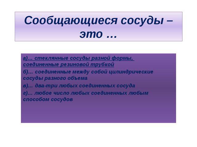 Сообщающиеся сосуды – это … а)… стеклянные сосуды разной формы, соединенные р...