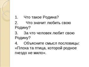 1.Что такое Родина? 2. Что значит любить свою Родину? 3.За что человек люби