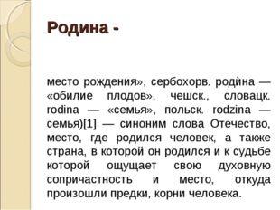 Родина - (происходит от слав. род; укр. роди́на — «семья», болг. роди́на — «р