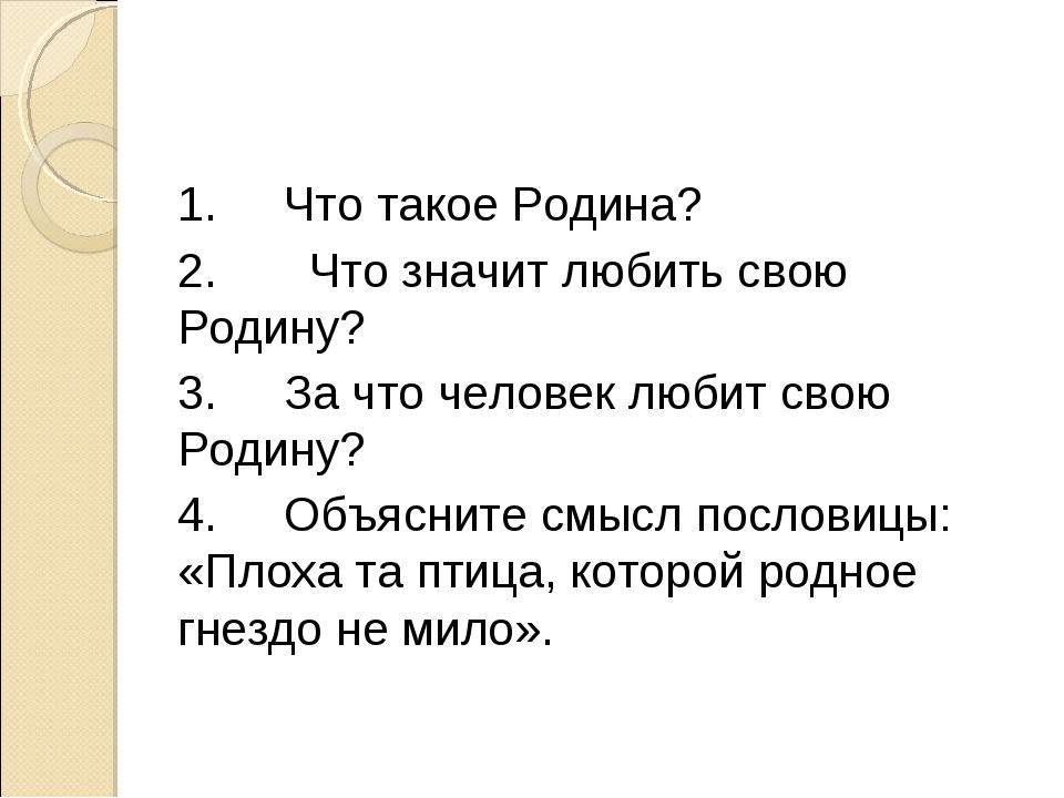 1.Что такое Родина? 2. Что значит любить свою Родину? 3.За что человек люби...