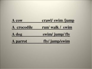 A cow crawl/ swim /jump A crocodile run/ walk / swim A dog swim/ jump/ fly A