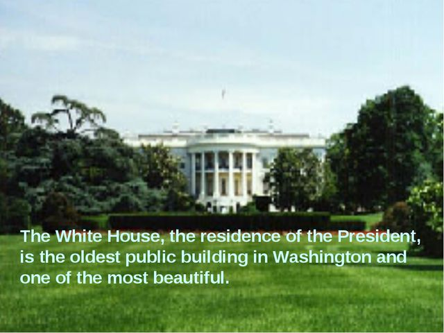 The White House, the residence of the President, is the oldest public buildin...