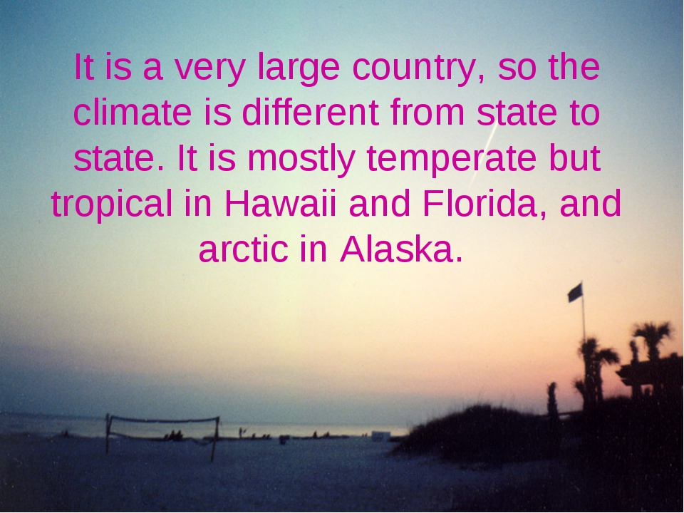 It is a very large country, so the climate is different from state to state....