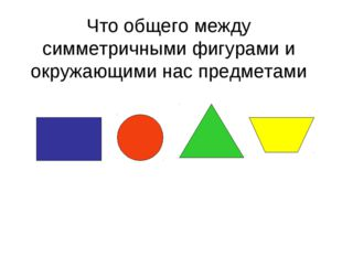 Что общего между симметричными фигурами и окружающими нас предметами