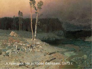 А.Куинджи. На острове Валааме. 1873 г. А.Куинджи. На острове Валааме. 1873 г.
