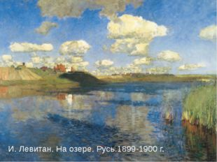 И. Левитан. На озере. Русь.1899-1900 г. И. Левитан. На озере. Русь.1899-1900 г.