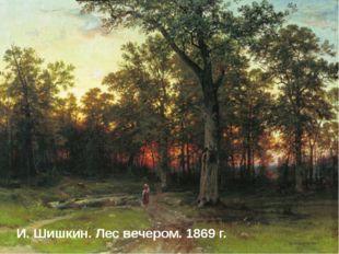 И. Шишкин. Лес вечером. 1869 г. И. Шишкин. Лес вечером. 1869 г.