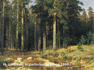 И. Шишкин. Корабельная роща.1898 г. И. Шишкин. Корабельная роща.1898 г.
