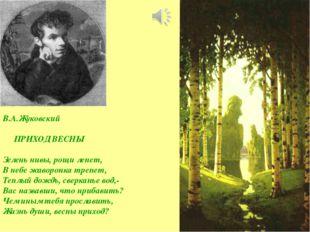 В.А.Жуковский ПРИХОД ВЕСНЫ Зелень нивы, рощи лепет, В небе жаворонка трепет,
