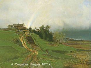 А. Саврасов. Радуга. 1875 г. А. Саврасов. Радуга. 1875 г.