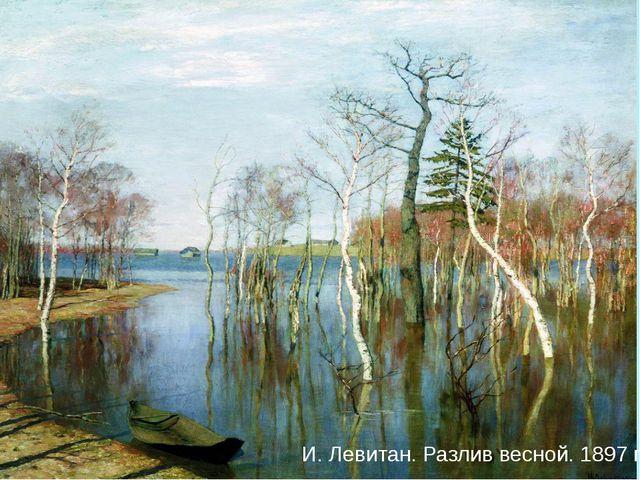 И. Левитан. Разлив весной. 1897 г. И. Левитан. Разлив весной. 1897 г.