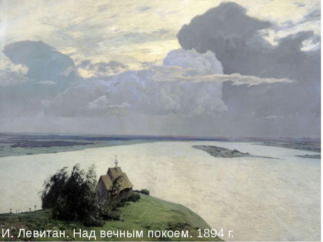 И. Левитан. Над вечным покоем. 1894 г. И. Левитан. Над вечным покоем. 1894 г.