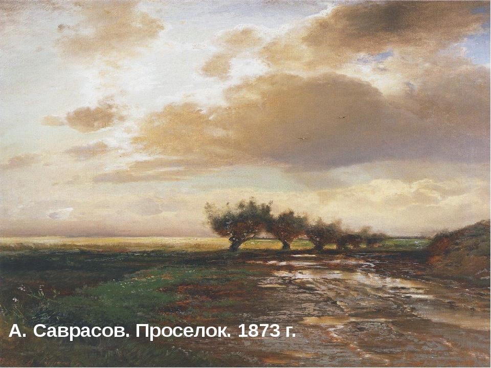 А. Саврасов. Проселок. 1873 г. А. Саврасов. Проселок. 1873 г.