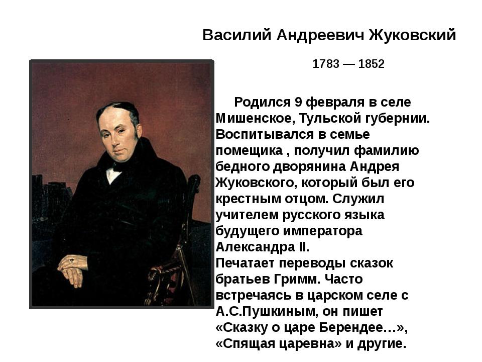 Василий Андреевич Жуковский 1783 — 1852 Родился 9 февраля в селе Мишенское,...