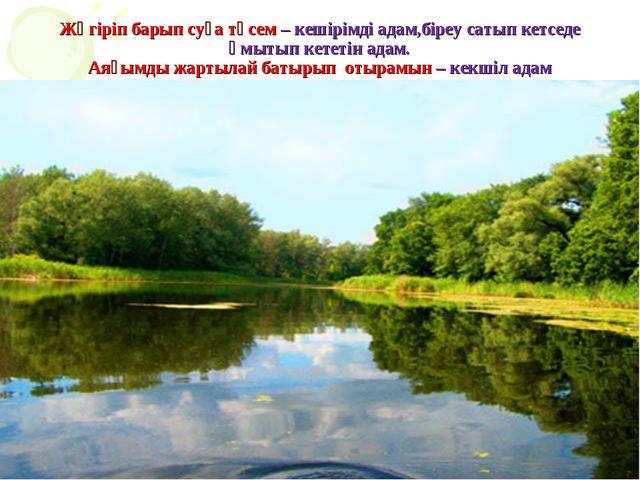 Жүгіріп барып суға түсем – кешірімді адам,біреу сатып кетседе ұмытып кететін...