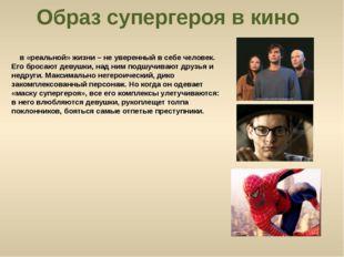 Образ супергероя в кино в «реальной» жизни – не уверенный в себе человек. Его