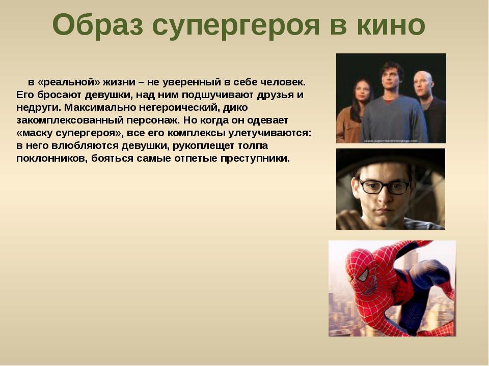 Образ супергероя в кино в «реальной» жизни – не уверенный в себе человек. Его...