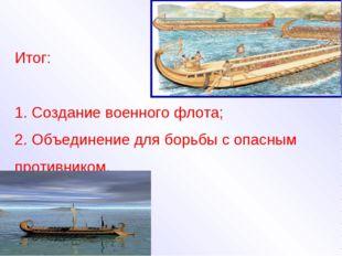 Итог: Создание военного флота; Объединение для борьбы с опасным противником.