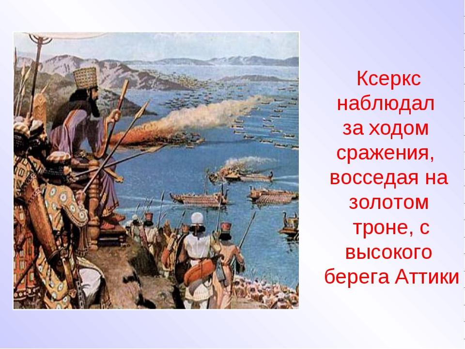 Ксеркс наблюдал за ходом сражения, восседая на золотом троне, с высокого бере...