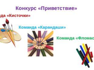 Конкурс «Приветствие» Команда «Кисточки» Команда «Карандаши» Команда «Фломаст