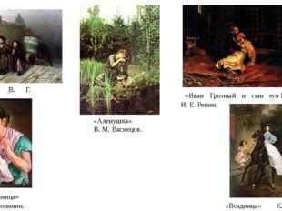 «Тройка» В. Г. Перов. «Аленушка» В. М. Васнецов. «Иван Грозный и сын его Иван