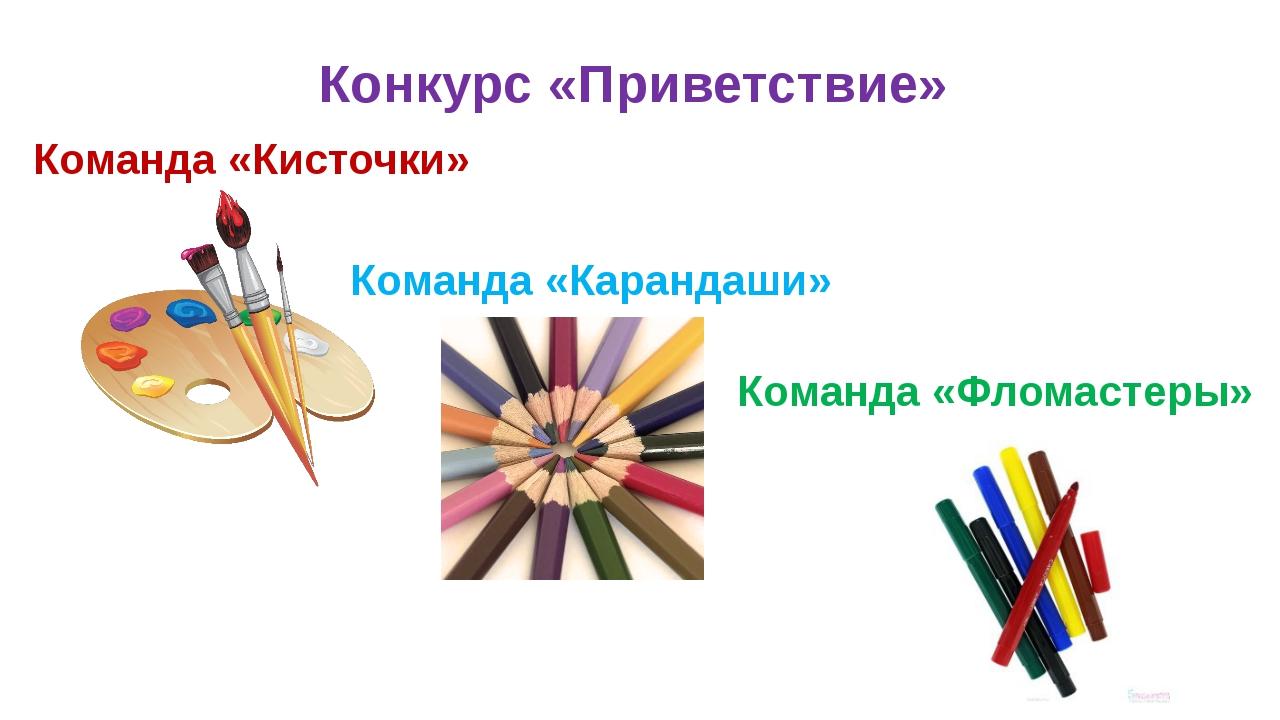 Конкурс «Приветствие» Команда «Кисточки» Команда «Карандаши» Команда «Фломаст...